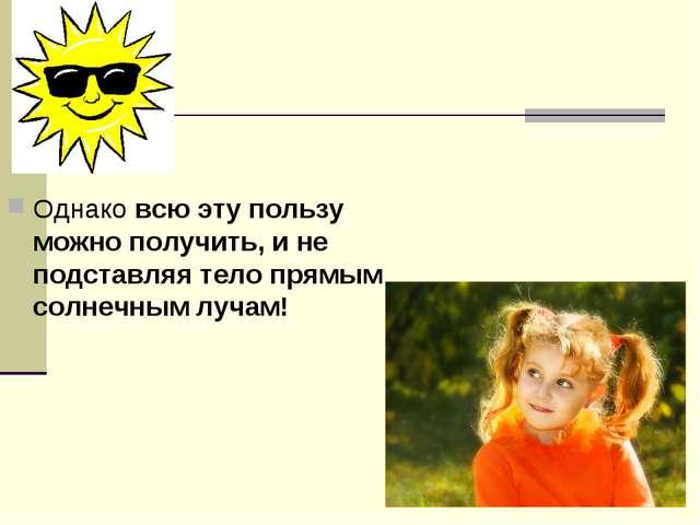 Однако всю эту пользу можно получить, и не подставляя тело прямым солнечным л...