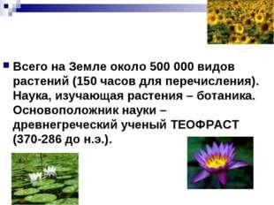 Всего на Земле около 500 000 видов растений (150 часов для перечисления). Нау