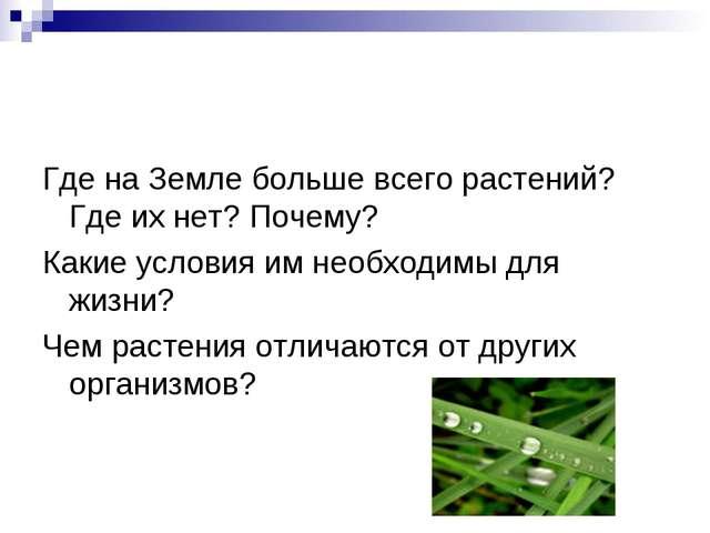 Где на Земле больше всего растений? Где их нет? Почему? Какие условия им необ...