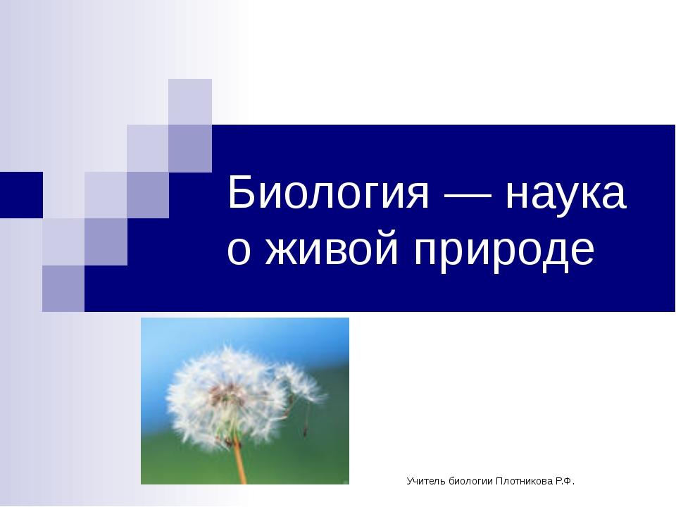 Биология— наука о живой природе Учитель биологии Плотникова Р.Ф.