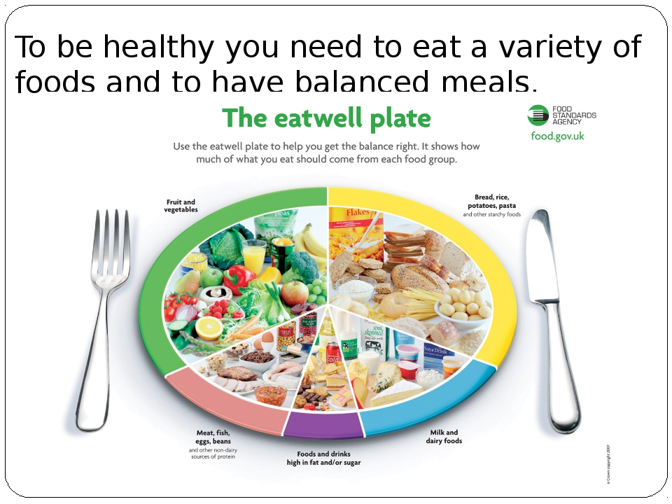 To be healthy you need to eat a variety of foods and to have balanced meals.