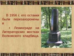 В 1956 г. его останки были перезахоронены в г. Ленинграде на Литераторских м