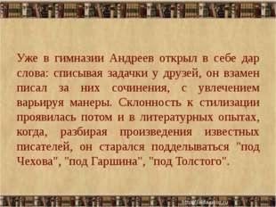 Уже в гимназии Андреев открыл в себе дар слова: списывая задачки у друзей, о