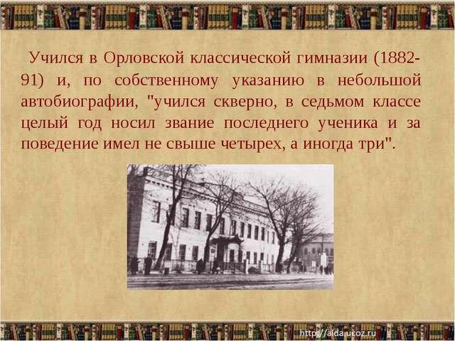 Учился в Орловской классической гимназии (1882-91) и, по собственному указан...