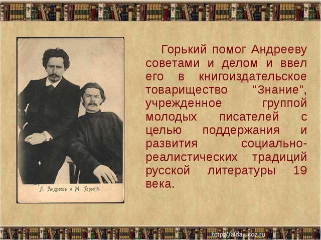 Горький помог Андрееву советами и делом и ввел его в книгоиздательское товар...
