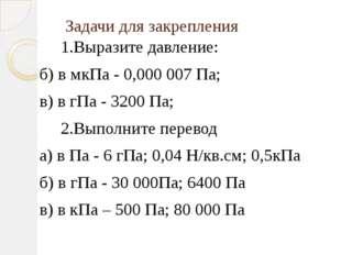 Задачи для закрепления 1.Выразите давление: б) в мкПа - 0,000 007 Па; в) в гП