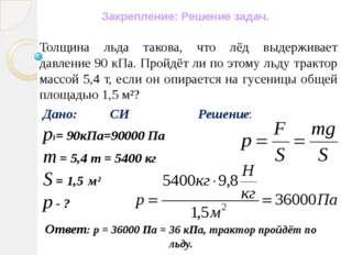 Ответ: р = 36000 Па = 36 кПа, трактор пройдёт по льду. Толщина льда такова, ч