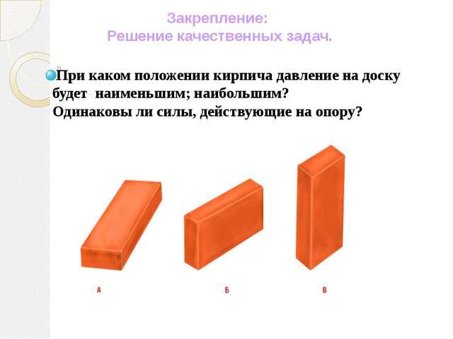 Закрепление: Решение качественных задач. При каком положении кирпича давлени...