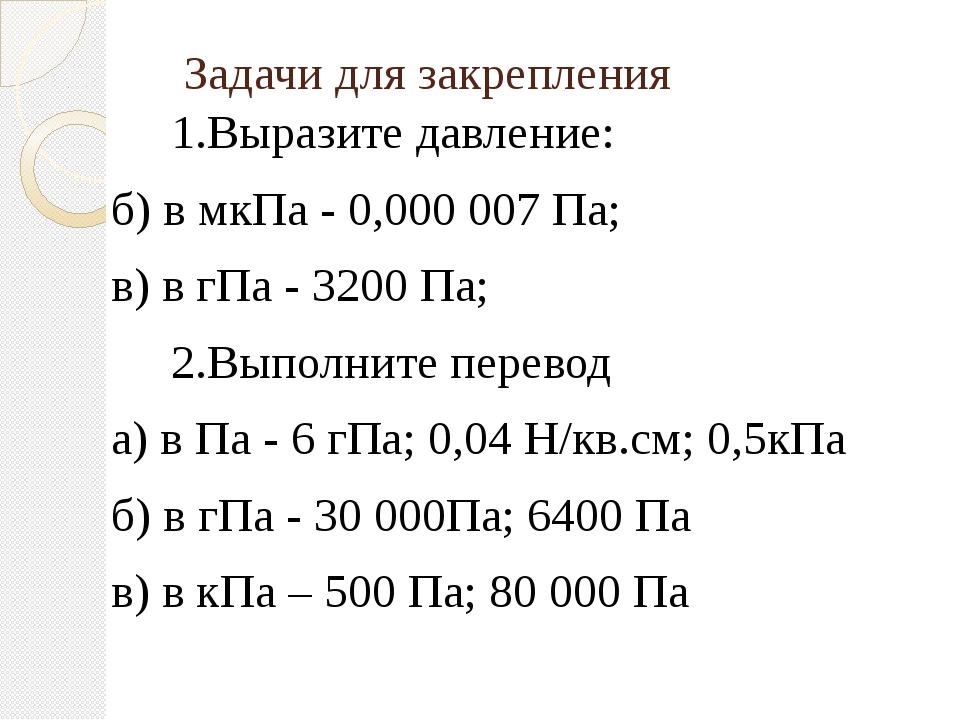Задачи для закрепления 1.Выразите давление: б) в мкПа - 0,000 007 Па; в) в гП...