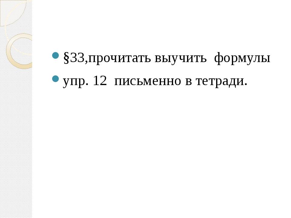 §33,прочитать выучить формулы упр. 12 письменно в тетради.