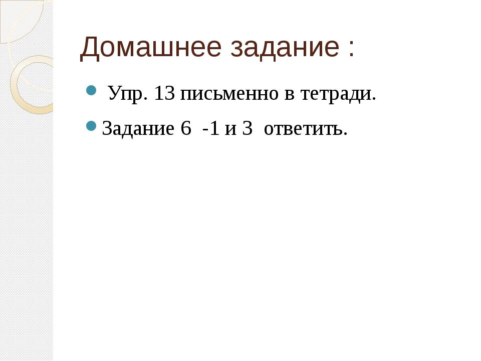 Домашнее задание : Упр. 13 письменно в тетради. Задание 6 -1 и 3 ответить.