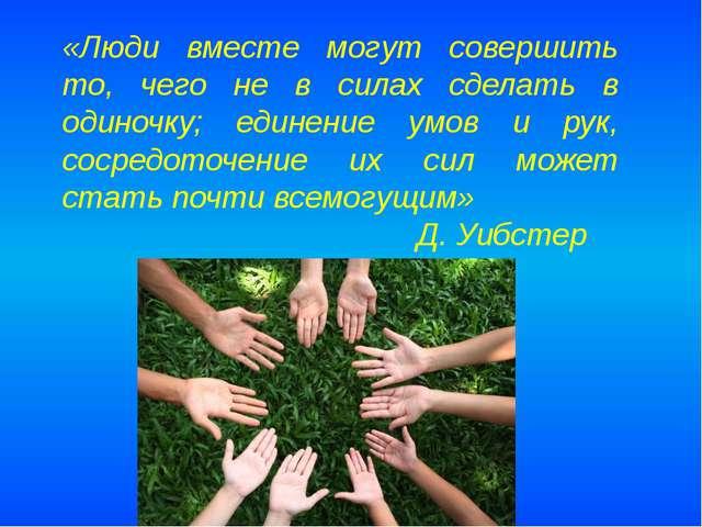 «Люди вместе могут совершить то, чего не в силах сделать в одиночку; единение...