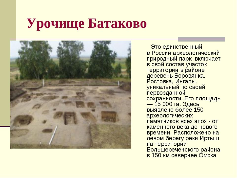 Урочище Батаково Это единственный вРоссииархеологический природный парк, в...