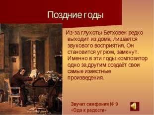 Поздние годы Из-за глухоты Бетховен редко выходит из дома, лишается звукового