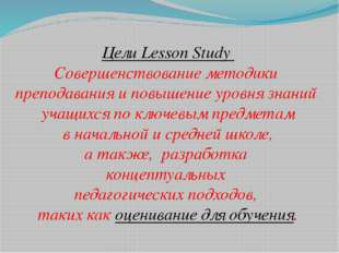 Цели Lesson Study Совершенствование методики преподавания и повышение уровня