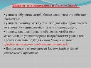 Задачи и возможности Lesson Study • увидеть обучение детей, более явно , чем