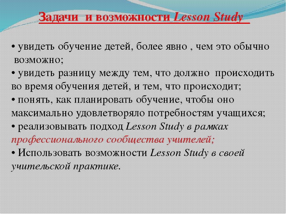 Задачи и возможности Lesson Study • увидеть обучение детей, более явно , чем...
