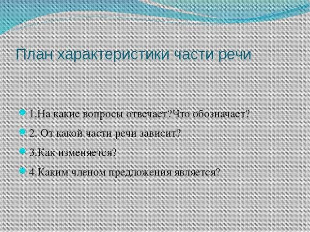 План характеристики части речи 1.На какие вопросы отвечает?Что обозначает? 2....