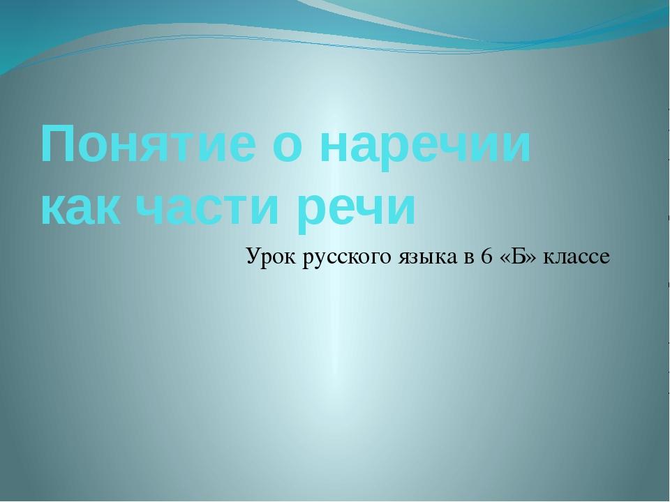 Понятие о наречии как части речи Урок русского языка в 6 «Б» классе
