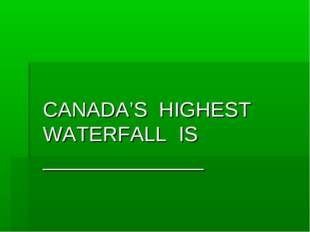 CANADA'S HIGHEST WATERFALL IS ______________