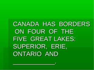 CANADA HAS BORDERS ON FOUR OF THE FIVE GREAT LAKES: SUPERIOR, ERIE, ONTARIO
