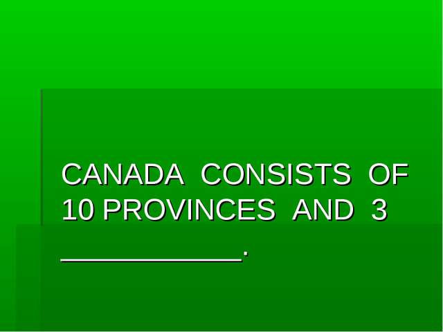 CANADA CONSISTS OF 10 PROVINCES AND 3 ___________.