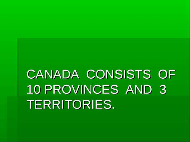 CANADA CONSISTS OF 10 PROVINCES AND 3 TERRITORIES.