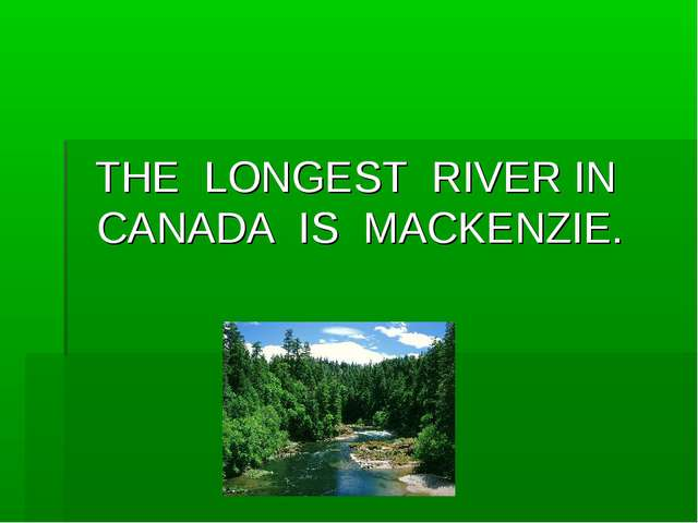 THE LONGEST RIVER IN CANADA IS MACKENZIE.