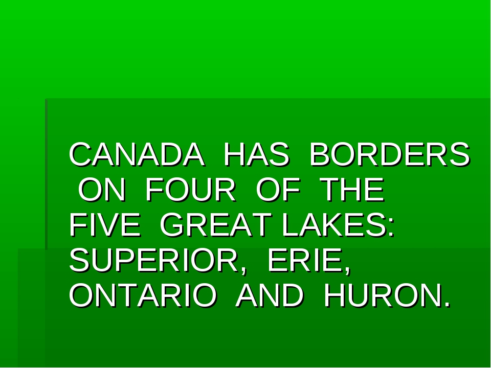 CANADA HAS BORDERS ON FOUR OF THE FIVE GREAT LAKES: SUPERIOR, ERIE, ONTARIO...