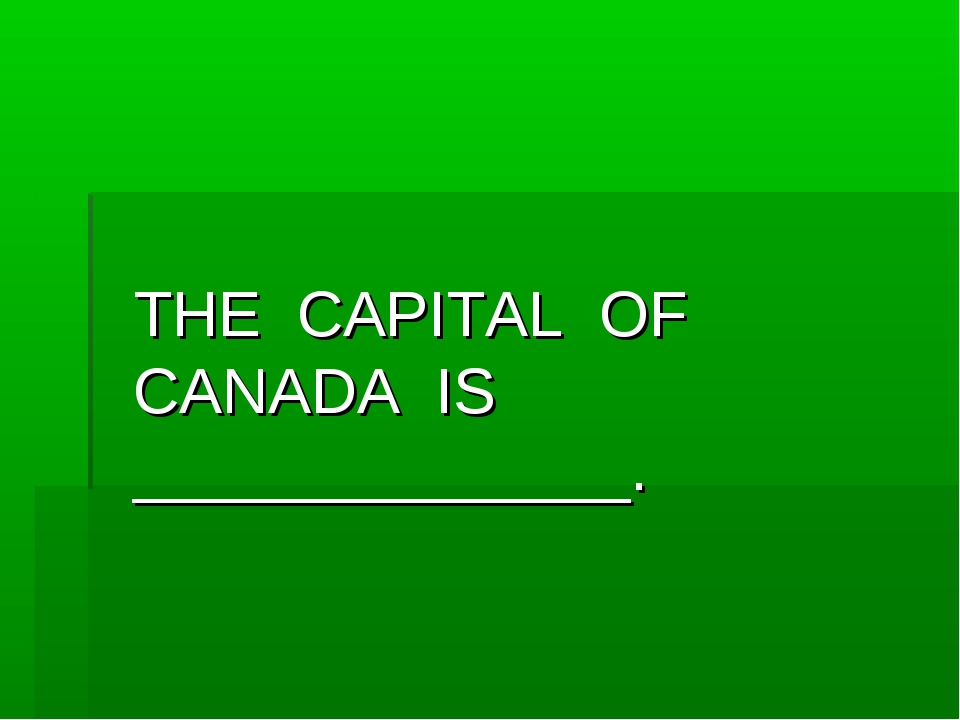 THE CAPITAL OF CANADA IS ______________.