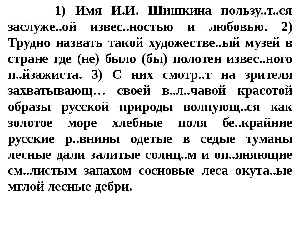 1) Имя И.И. Шишкина пользу..т..ся заслуже..ой извес..ностью и любовью. 2) Тр...