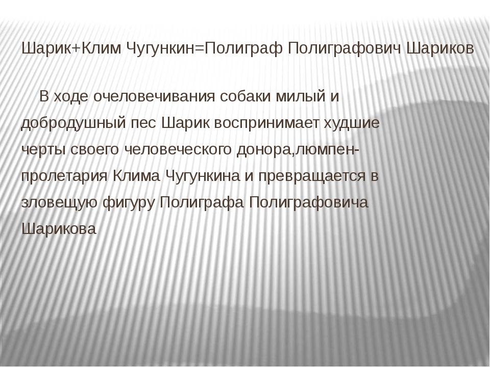 Шарик+Клим Чугункин=Полиграф Полиграфович Шариков В ходе очеловечивания соба...