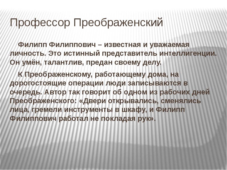 Профессор Преображенский Филипп Филиппович – известная и уважаемая личность....