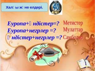 Еуропа+үндістер=? Еуропа+негрлер =? Үндістер+негрлер =? Халқы және елдері.