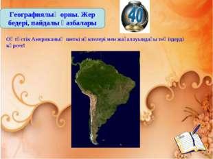 Географиялық орны. Жер бедері, пайдалы қазбалары Оңтүстік Американың шеткі нү