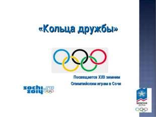 «Кольца дружбы» Посвящается XXII зимним Олимпийским играм в Сочи