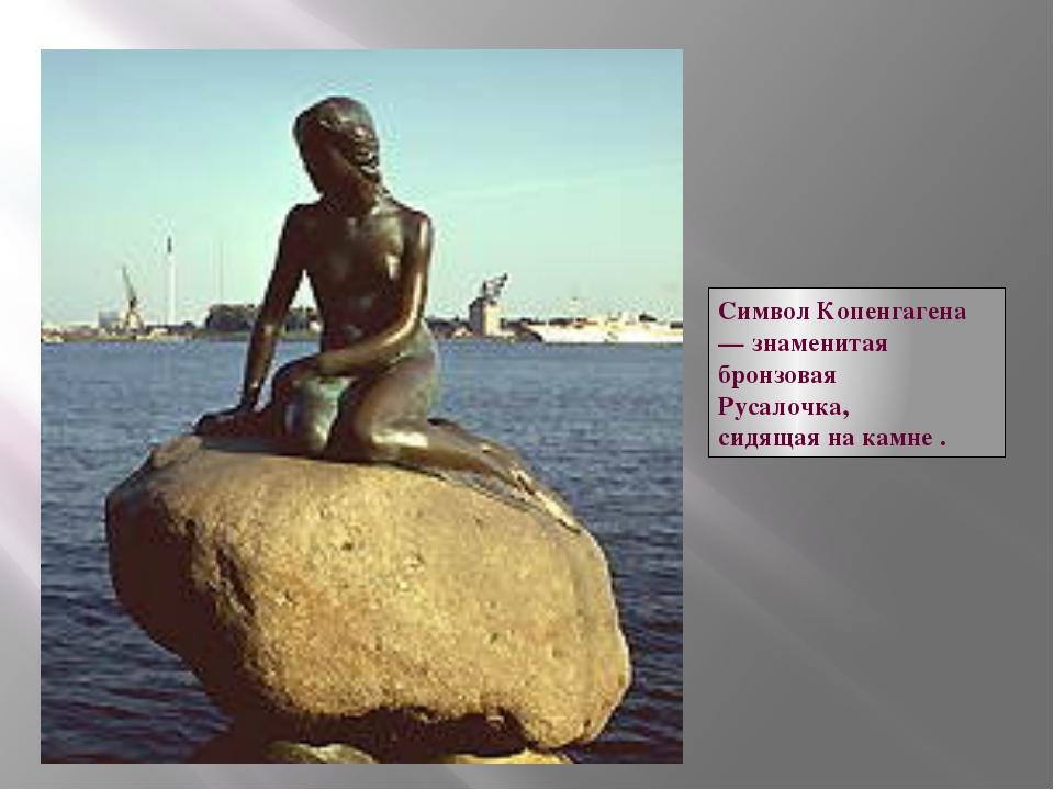 Символ Копенгагена — знаменитая бронзовая Русалочка, сидящая на камне .