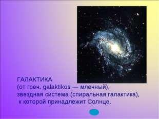 ГАЛАКТИКА (от греч. galaktikos — млечный), звездная система (спиральная галак