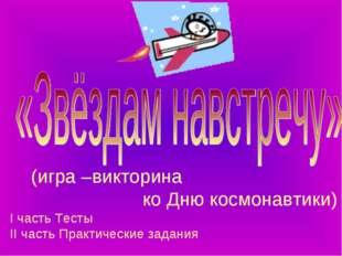 (игра –викторина ко Дню космонавтики) I часть Тесты II часть Практические за