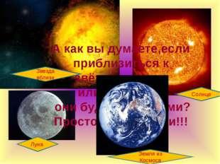 Луна Солнце Звезда вблизи А как вы думаете,если приблизиться к звёздам, луне,