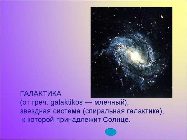 ГАЛАКТИКА (от греч. galaktikos — млечный), звездная система (спиральная галак...