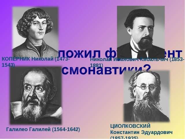 ЦИОЛКОВСКИЙ Константин Эдуардович (1857-1935) КОПЕРНИК Николай (1473-1543) Га...