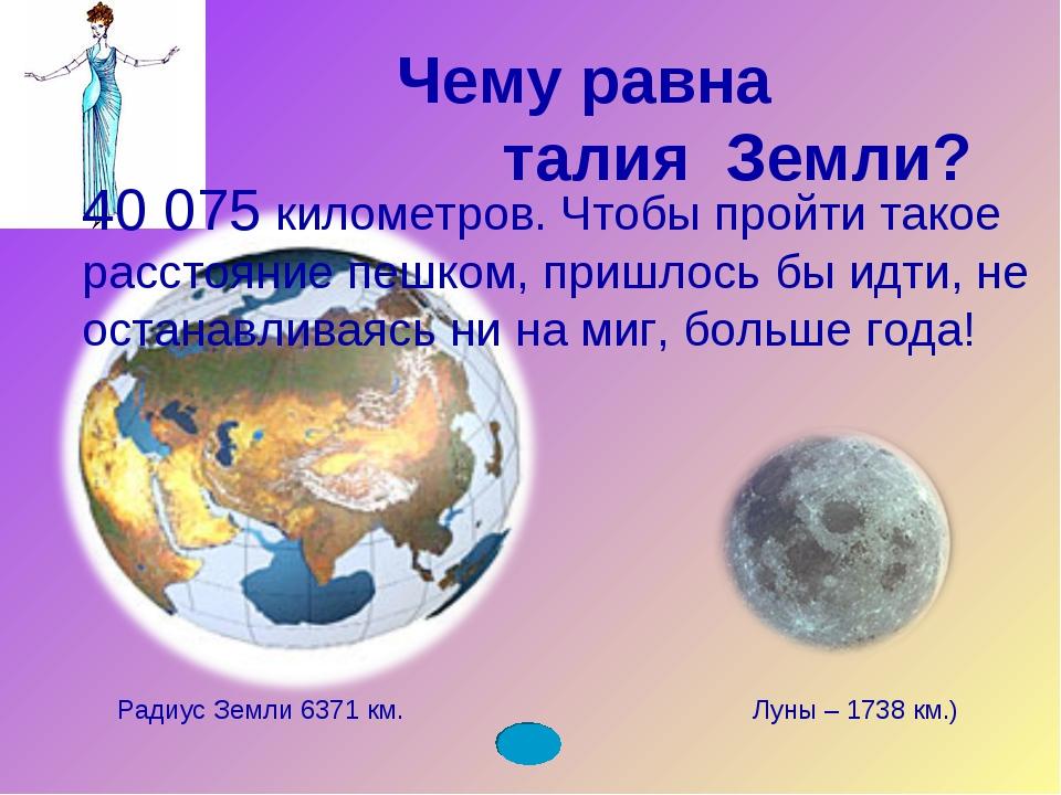 Чему равна талия Земли? Радиус Земли 6371 км. Луны – 1738 км.) 40 075 километ...