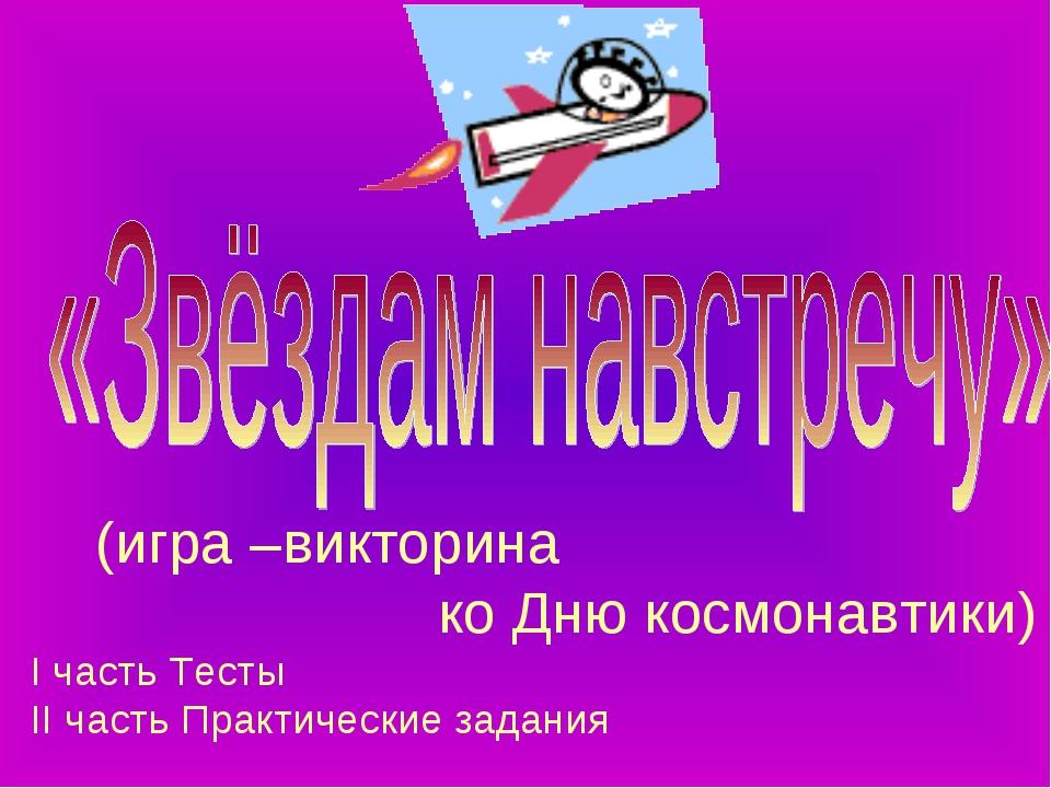 (игра –викторина ко Дню космонавтики) I часть Тесты II часть Практические за...