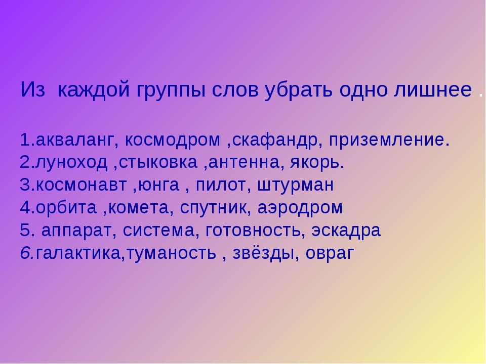 Из каждой группы слов убрать одно лишнее . 1.акваланг, космодром ,скафандр,...