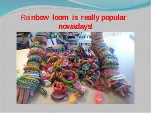 Rainbow loom is really popular nowadays!