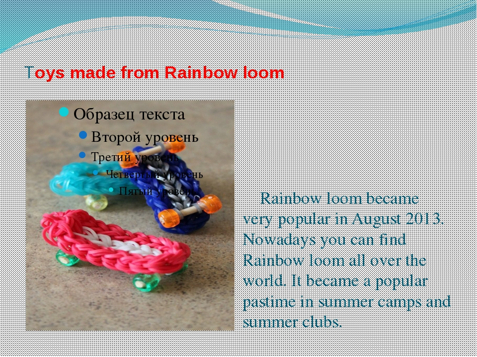 Toys made from Rainbow loom Rainbow loom became very popular in August 2013....