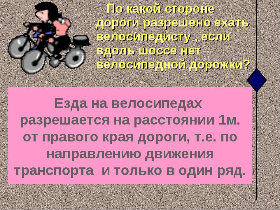 По какой стороне дороги разрешено ехать велосипедисту , если вдоль шоссе нет...