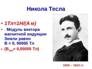 Никола Тесла 1Тл=1Н/(А. м) . Модуль вектора магнитной индукции Земли равен В