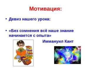 Мотивация: Девиз нашего урока: «Без сомнения всё наше знание начинается с опы